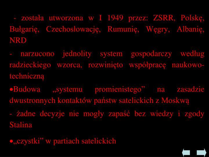 - została utworzona w I 1949 przez: ZSRR, Polskę, Bułgarię, Czechosłowację, Rumunię, Węgry, Albanię, NRD