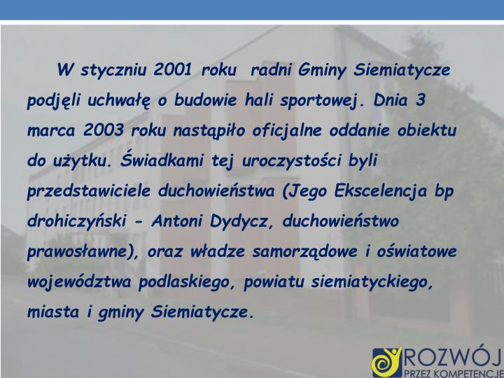 W styczniu 2001 roku radni Gminy Siemiatycze podjęli uchwałę o budowie hali sportowej. Dnia 3 marca 2003 roku nastąpiło oficjalne oddanie obiektu do użytku. Świadkami tej uroczystości byli przedstawiciele duchowieństwa (Jego Ekscelencja bp drohiczyński - Antoni Dydycz, duchowieństwo prawosławne), oraz władze samorządowe i oświatowe województwa podlaskiego, powiatu siemiatyckiego, miasta i gminy Siemiatycze.