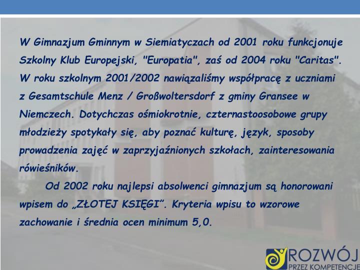 """W Gimnazjum Gminnym w Siemiatyczach od 2001 roku funkcjonuje Szkolny Klub Europejski, """"Europatia"""", zaś od 2004 roku """"Caritas"""". W roku szkolnym 2001/2002 nawiązaliśmy współpracę z uczniami z Gesamtschule Menz / Großwoltersdorf z gminy Gransee w Niemczech. Dotychczas ośmiokrotnie, czternastoosobowe grupy młodzieży spotykały się, aby poznać kulturę, język, sposoby prowadzenia zajęć w zaprzyjaźnionych szkołach, zainteresowania rówieśników."""