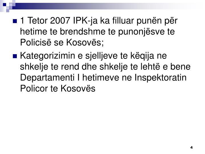 1 Tetor 2007 IPK-ja ka filluar punën për hetime te brendshme te punonjësve te Policisë se Kosovës;