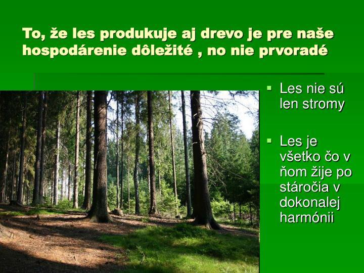 To, že les produkuje aj drevo je pre naše hospodárenie dôležité , no nie prvoradé