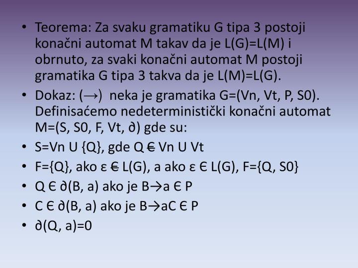 Teorema: Za svaku gramatiku G tipa 3 postoji  konačni automat M takav da je L(G)=L(M) i obrnuto, za svaki konačni automat M postoji gramatika G tipa 3 takva da je L(M)=L(G).
