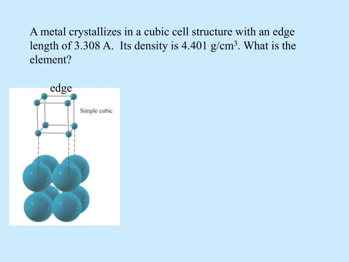 A metal crystallizes in a cubic cell structure with an edge length of 3.308 A.  Its density is 4.401 g/cm
