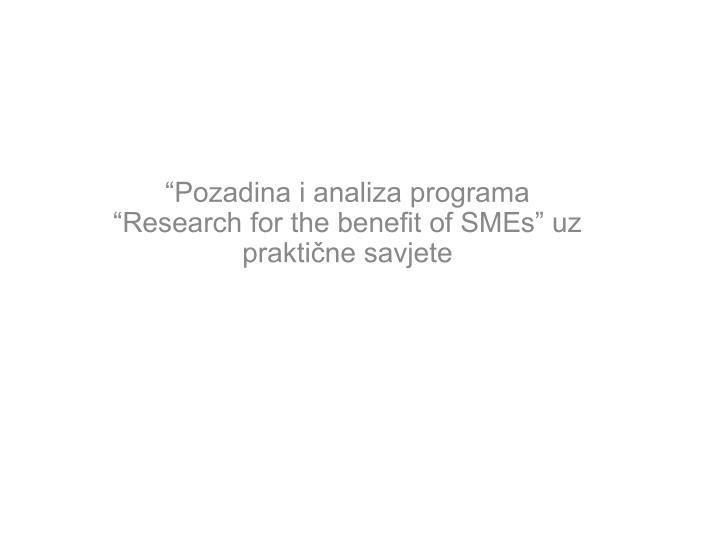 Pozadina i analiza programa research for the benefit of smes uz prakti ne savjete