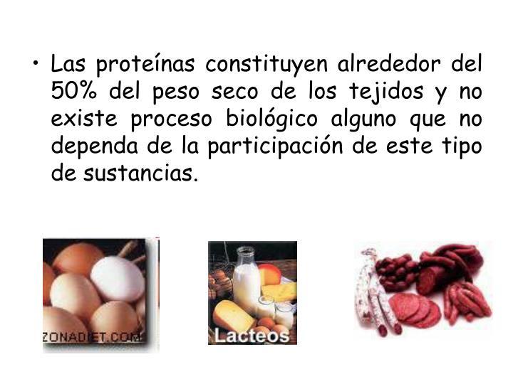 Las proteínas constituyen alrededor del 50% del peso seco de los tejidos y no existe proceso biológico alguno que no dependa de la participación de este tipo de sustancias.