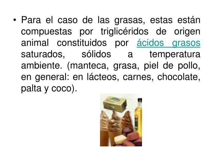 Para el caso de las grasas, estas están compuestas por triglicéridos de origen animal constituidos por