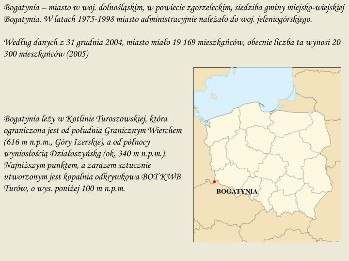 Bogatynia – miasto w woj. dolnośląskim, w powiecie zgorzeleckim, siedziba gminy miejsko-wiejskiej Bogatynia. W latach 1975-1998 miasto administracyjnie należało do woj. jeleniogórskiego.