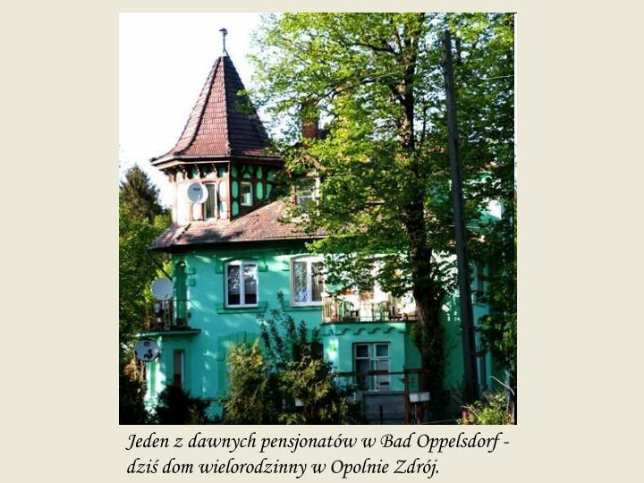 Jeden z dawnych pensjonatów w Bad Oppelsdorf - dziś dom wielorodzinny w Opolnie Zdrój.