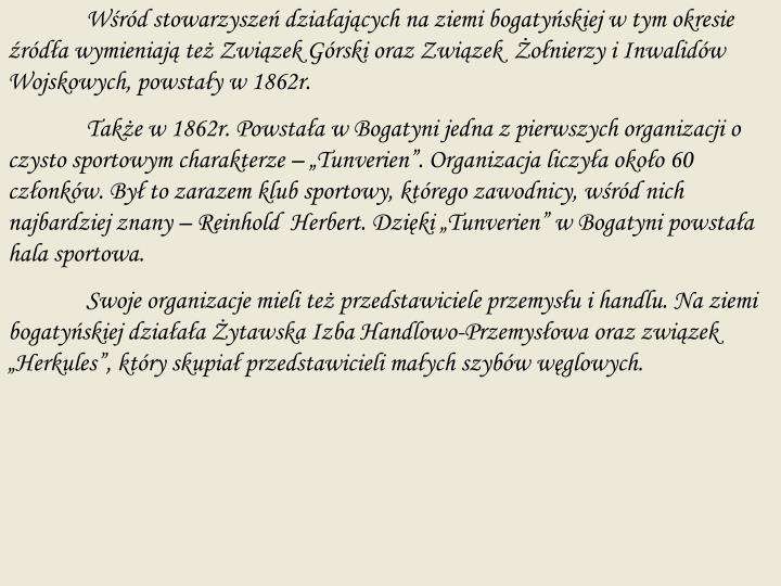 Wśród stowarzyszeń działających na ziemi bogatyńskiej w tym okresie źródła wymieniają też Związek Górski oraz Związek  Żołnierzy i Inwalidów Wojskowych, powstały w 1862r.