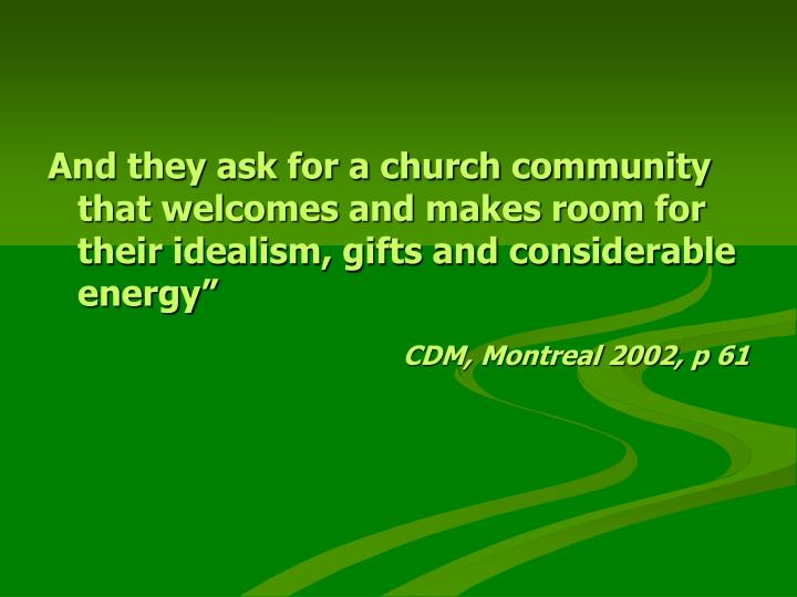 And they ask for a church community that welcomes and makes room for their idealism, gifts and considerable energy""