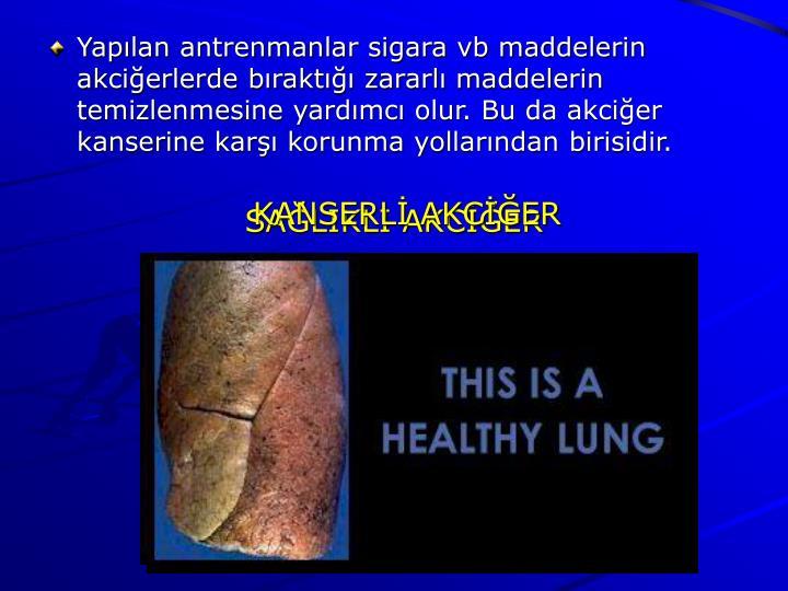 Yapılan antrenmanlar sigara vb maddelerin akciğerlerde bıraktığı zararlı maddelerin temizlenmesine yardımcı olur. Bu da akciğer kanserine karşı korunma yollarından birisidir.