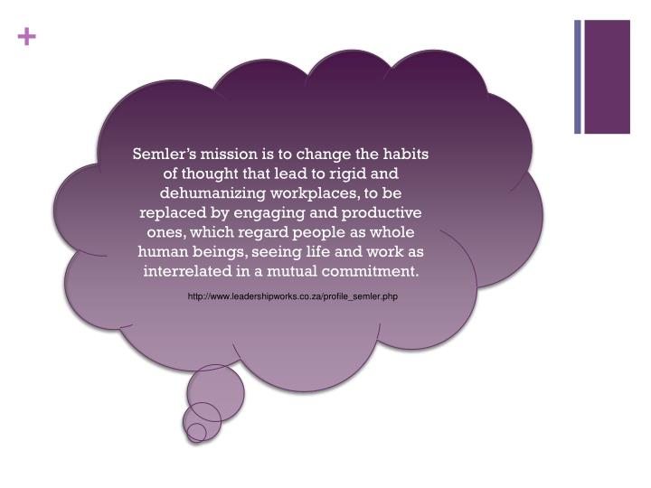 Semler's mission is to change the habits of thought that lead to rigid and dehumanizing workplaces, to be replaced by engaging and productive ones, which regard people as whole human beings, seeing life and work as interrelated in a mutual commitment.