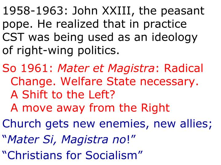 1958-1963: John XXIII, the peasant pope. He realized that in practice CST was being used as an ideology of right-wing politics.
