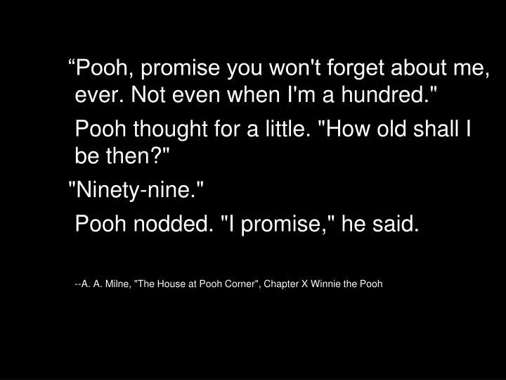 """""""Pooh, promise you won't forget about me, ever. Not even when I'm a hundred."""""""