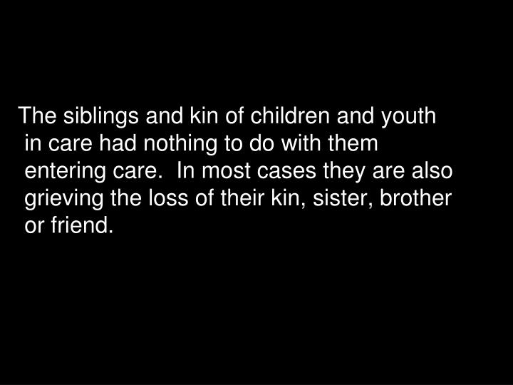 The siblings and kin of children and youth in care had nothing to do with them entering care.  In most cases they are also grieving the loss of their kin, sister, brother or friend.