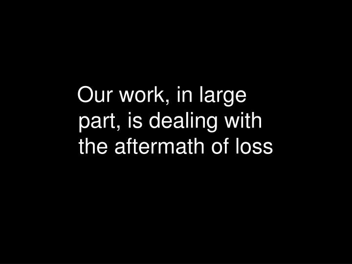 Our work, in large part, is dealing with the aftermath of loss