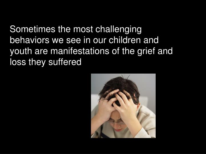Sometimes the most challenging behaviors we see in our children and youth are manifestations of the grief and loss they suffered