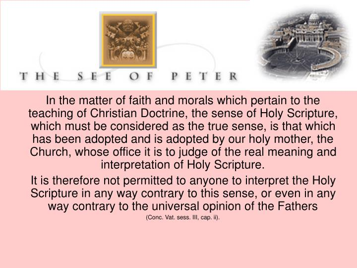 In the matter of faith and morals which pertain to the teaching of Christian Doctrine, the sense of Holy Scripture, which must be considered as the true sense, is that which has been adopted and is adopted by our holy mother, the Church, whose office it is to judge of the real meaning and interpretation of Holy Scripture.