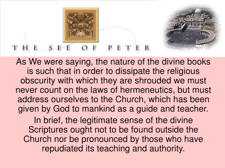 As We were saying, the nature of the divine books is such that in order to dissipate the religious obscurity with which they are shrouded we must never count on the laws of hermeneutics, but must address ourselves to the Church, which has been given by God to mankind as a guide and teacher.