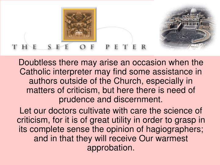 Doubtless there may arise an occasion when the Catholic interpreter may find some assistance in authors outside of the Church, especially in matters of criticism, but here there is need of prudence and discernment.