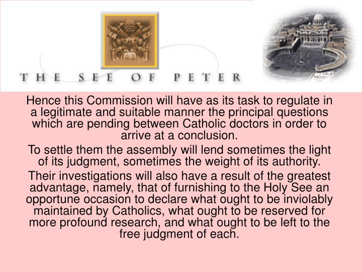 Hence this Commission will have as its task to regulate in a legitimate and suitable manner the principal questions which are pending between Catholic doctors in order to arrive at a conclusion.