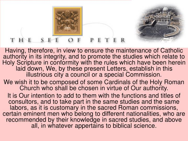 Having, therefore, in view to ensure the maintenance of Catholic authority in its integrity, and to promote the studies which relate to Holy Scripture in conformity with the rules which have been herein laid down, We, by these present Letters, establish in this illustrious city a council or a special Commission.