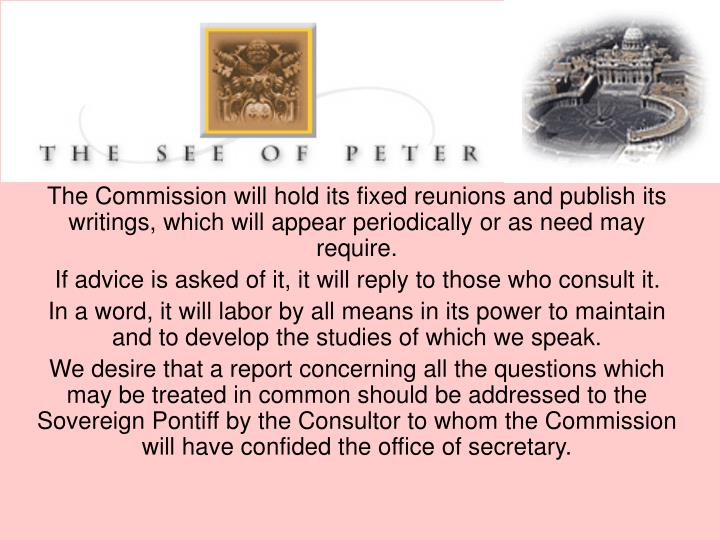 The Commission will hold its fixed reunions and publish its writings, which will appear periodically or as need may require.