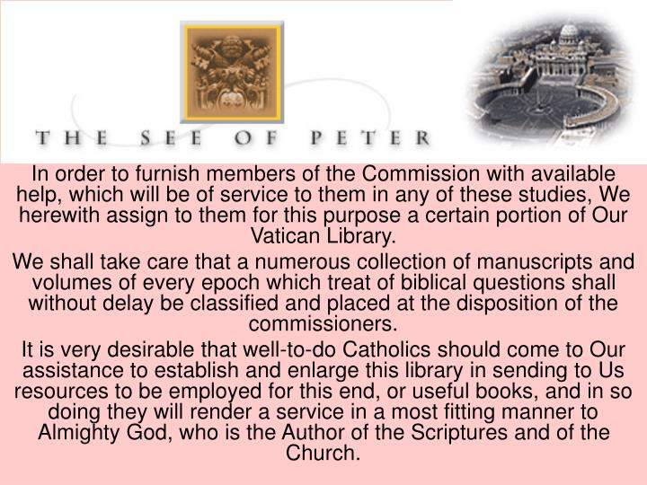 In order to furnish members of the Commission with available help, which will be of service to them in any of these studies, We herewith assign to them for this purpose a certain portion of Our Vatican Library.