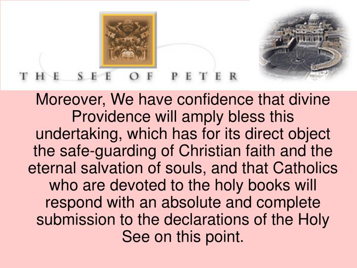 Moreover, We have confidence that divine Providence will amply bless this undertaking, which has for its direct object the safe-guarding of Christian faith and the eternal salvation of souls, and that Catholics who are devoted to the holy books will respond with an absolute and complete submission to the declarations of the Holy See on this point.