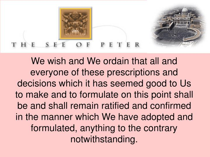 We wish and We ordain that all and everyone of these prescriptions and decisions which it has seemed good to Us to make and to formulate on this point shall be and shall remain ratified and confirmed in the manner which We have adopted and formulated, anything to the contrary notwithstanding.