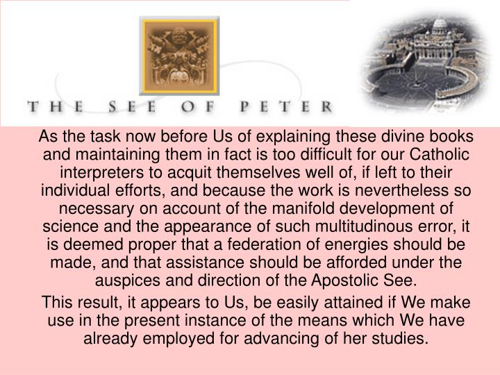 As the task now before Us of explaining these divine books and maintaining them in fact is too difficult for our Catholic interpreters to acquit themselves well of, if left to their individual efforts, and because the work is nevertheless so necessary on account of the manifold development of science and the appearance of such multitudinous error, it is deemed proper that a federation of energies should be made, and that assistance should be afforded under the auspices and direction of the Apostolic See.