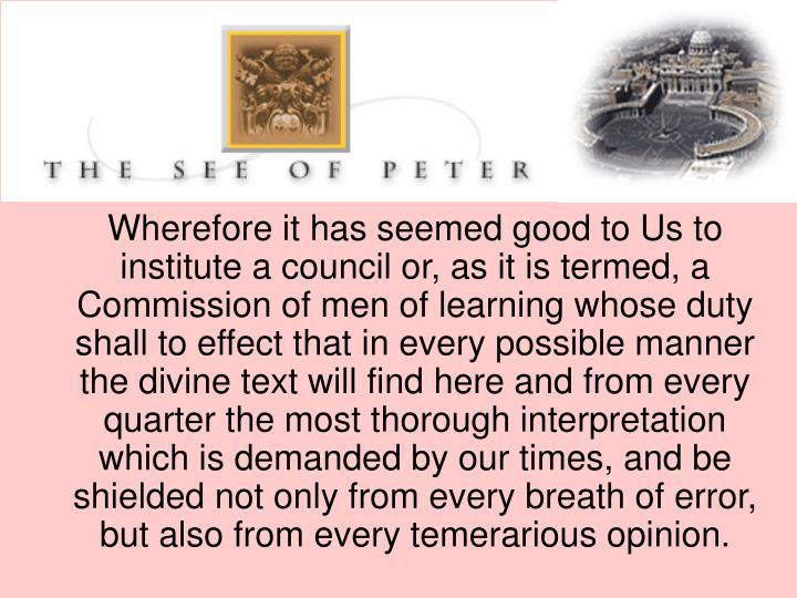 Wherefore it has seemed good to Us to institute a council or, as it is termed, a Commission of men of learning whose duty shall to effect that in every possible manner the divine text will find here and from every quarter the most thorough interpretation which is demanded by our times, and be shielded not only from every breath of error, but also from every temerarious opinion.