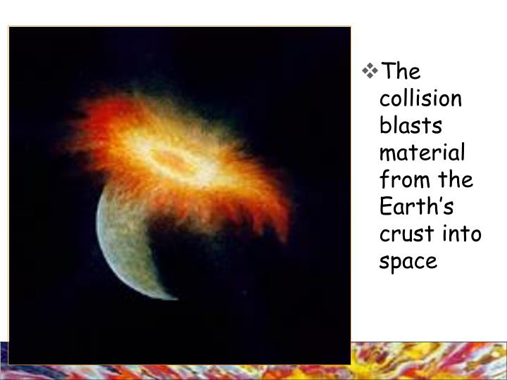 The collision blasts material from the Earth's crust into space