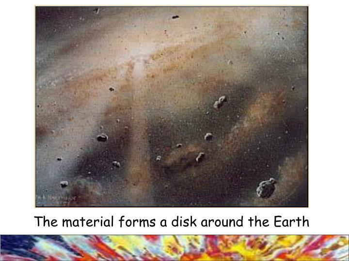 The material forms a disk around the Earth