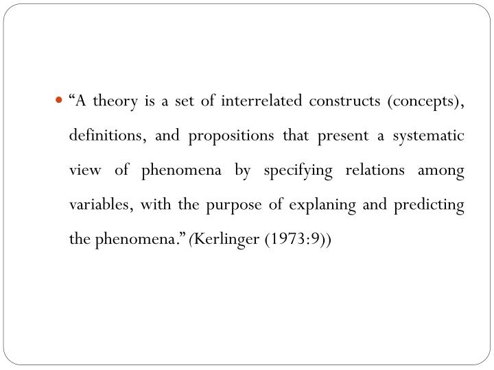"""""""A theory is a set of interrelated constructs (concepts), definitions, and propositions that present a systematic view of phenomena by specifying relations among variables, with the purpose of explaning and predicting the phenomena."""""""