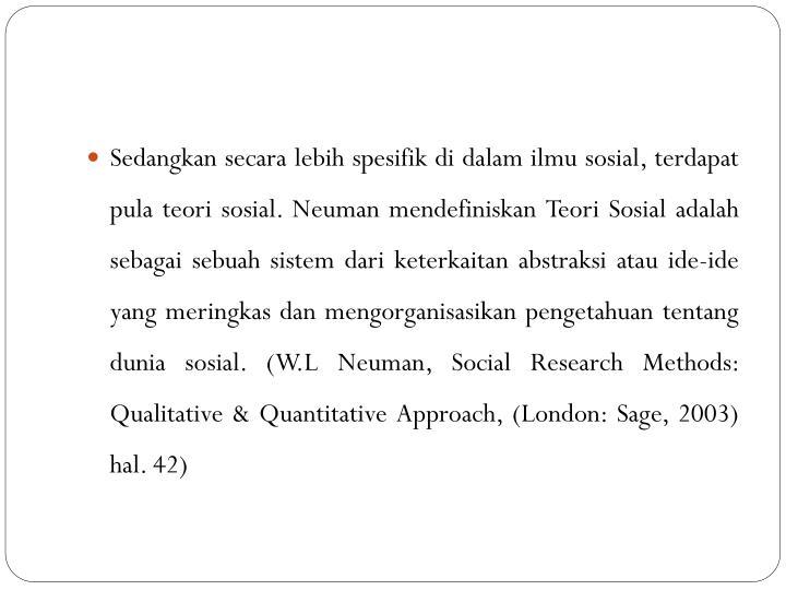 Sedangkan secara lebih spesifik di dalam ilmu sosial, terdapat pula teori sosial. Neuman mendefiniskan