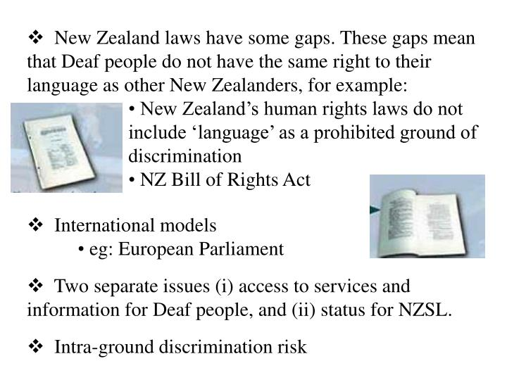 New Zealand laws have some gaps. These gaps mean that Deaf people do not have the same right to their language as other New Zealanders, for example: