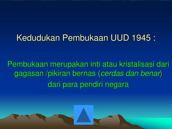 Kedudukan Pembukaan UUD 1945 :
