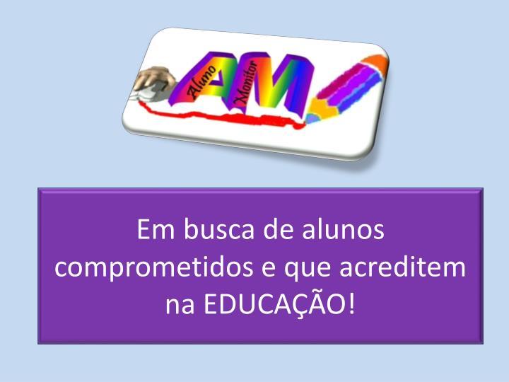 Em busca de alunos comprometidos e que acreditem na EDUCAÇÃO!