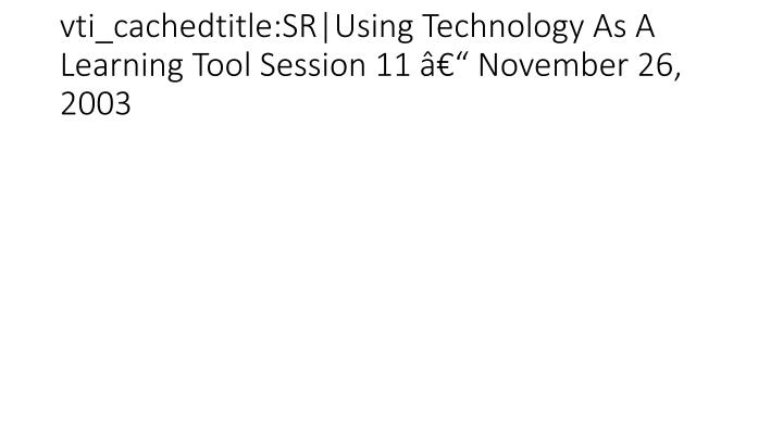 vti_cachedtitle:SR|Using Technology As A Learning Tool Session 11 – November 26, 2003