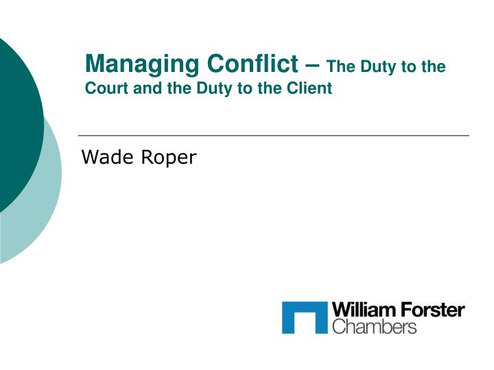Managing conflict the duty to the court and the duty to the client