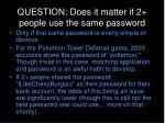 question does it matter if 2 people use the same password