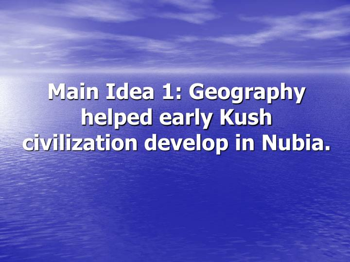 Main Idea 1: Geography helped early Kush civilization develop in Nubia.