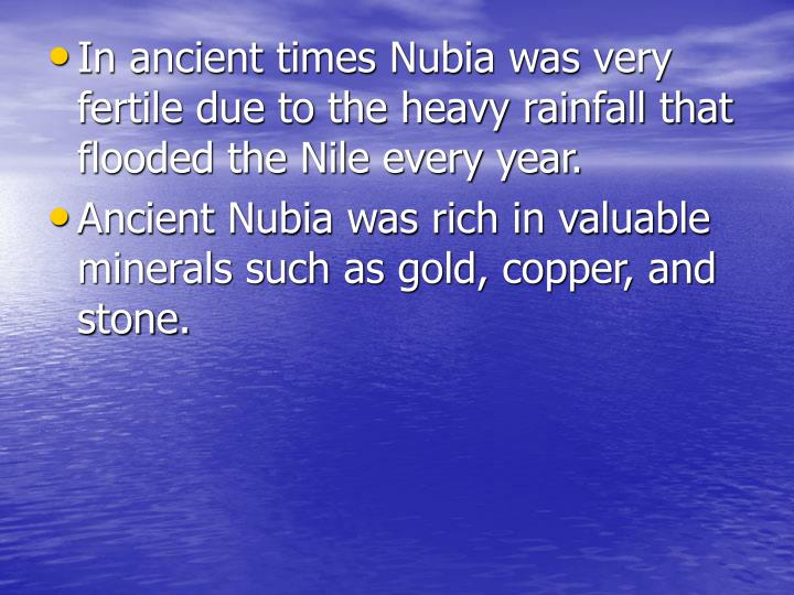 In ancient times Nubia was very fertile due to the heavy rainfall that flooded the Nile every year.