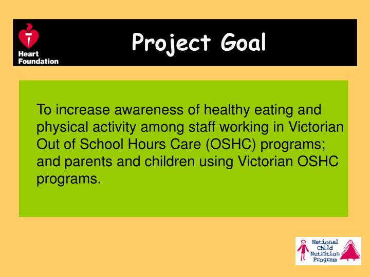 To increase awareness of healthy eating and physical activity among staff working in Victorian Out of School Hours Care (OSHC) programs;  and parents and children using Victorian OSHC programs.