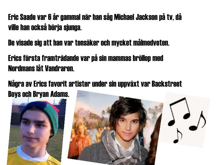 Eric Saade var 6 år gammal när han såg Michael Jackson på tv, då ville han också börja sjunga.