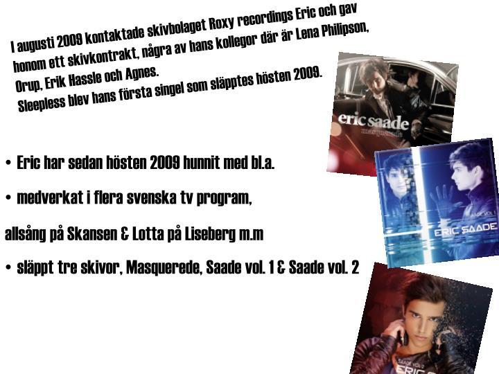 I augusti 2009 kontaktade skivbolaget Roxy recordings Eric och gav honom ett skivkontrakt, några av hans kollegor där är Lena Philipson, Orup, Erik Hassle och Agnes.
