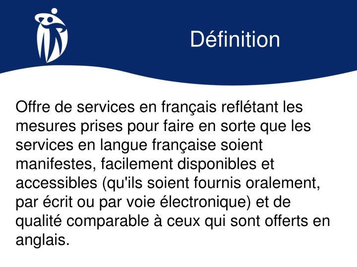 Offre de services en français reflétant les mesures prises pour faire en sorte que les services en langue française soient manifestes, facilement disponibles et accessibles (qu'ils soient fournis oralement, par écrit ou par voie électronique) et de qualité comparable à ceux qui sont offerts en anglais.