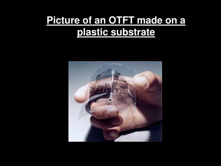 Picture of an OTFT made on a                             plastic substrate