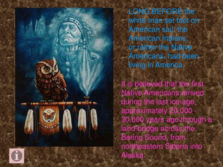 LONG BEFORE the white man set foot on American soil, the American Indians,